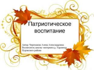 Патриотическое воспитание Автор: Черепанова Алена Александровна Воспитатель ш