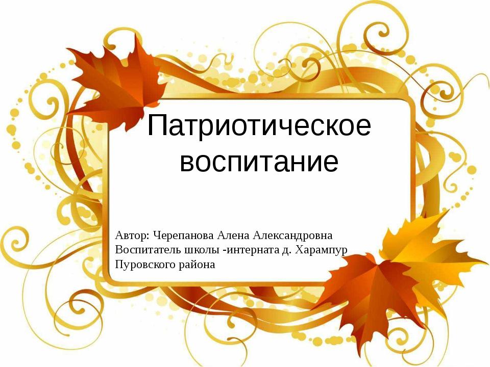 Патриотическое воспитание Автор: Черепанова Алена Александровна Воспитатель ш...