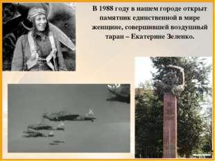 В 1988 году в нашем городе открыт памятник единственной в мире женщине, совер