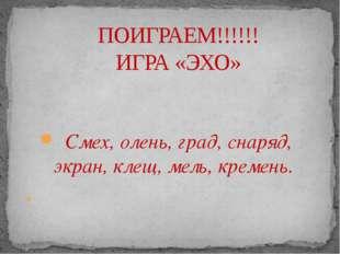 Смех, олень, град, снаряд, экран, клещ, мель, кремень.  ПОИГРАЕМ!!!!!! ИГРА