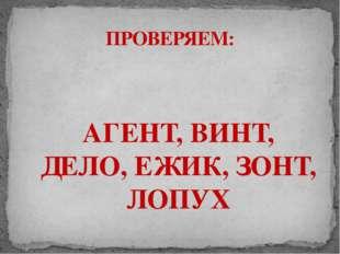 АГЕНТ, ВИНТ, ДЕЛО, ЕЖИК, ЗОНТ, ЛОПУХ ПРОВЕРЯЕМ: