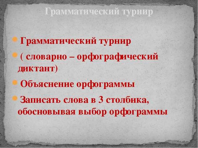Грамматический турнир ( словарно – орфографический диктант) Объяснение орфогр...