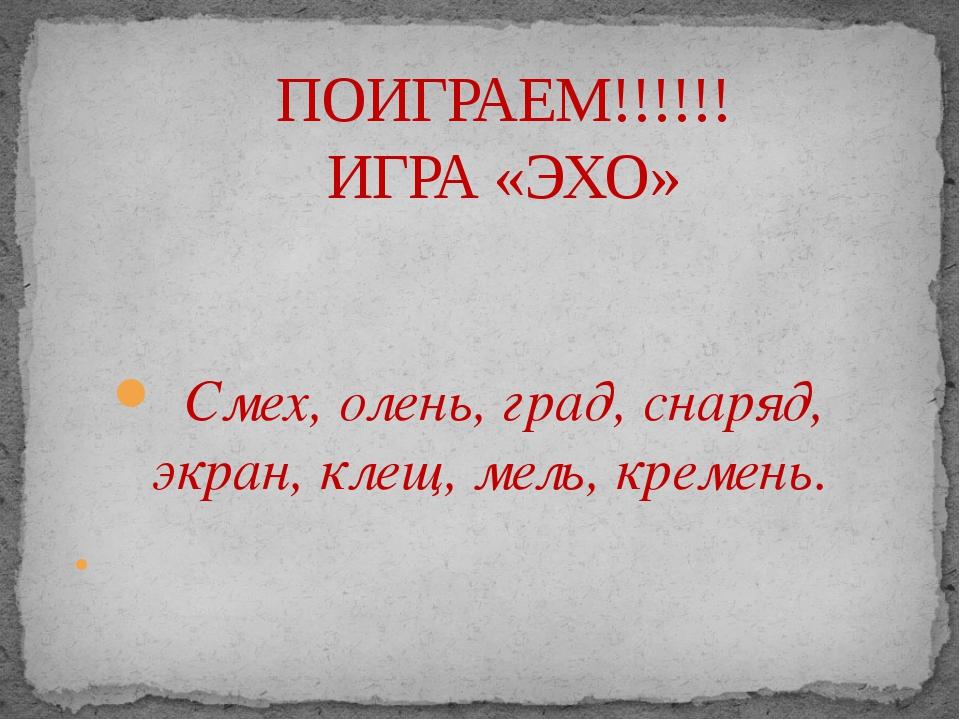 Смех, олень, град, снаряд, экран, клещ, мель, кремень.  ПОИГРАЕМ!!!!!! ИГРА...