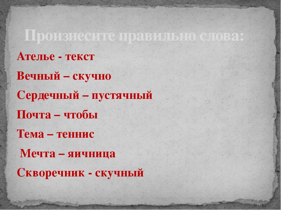 Ателье - текст Вечный – скучно Сердечный – пустячный Почта – чтобы Тема – тен...