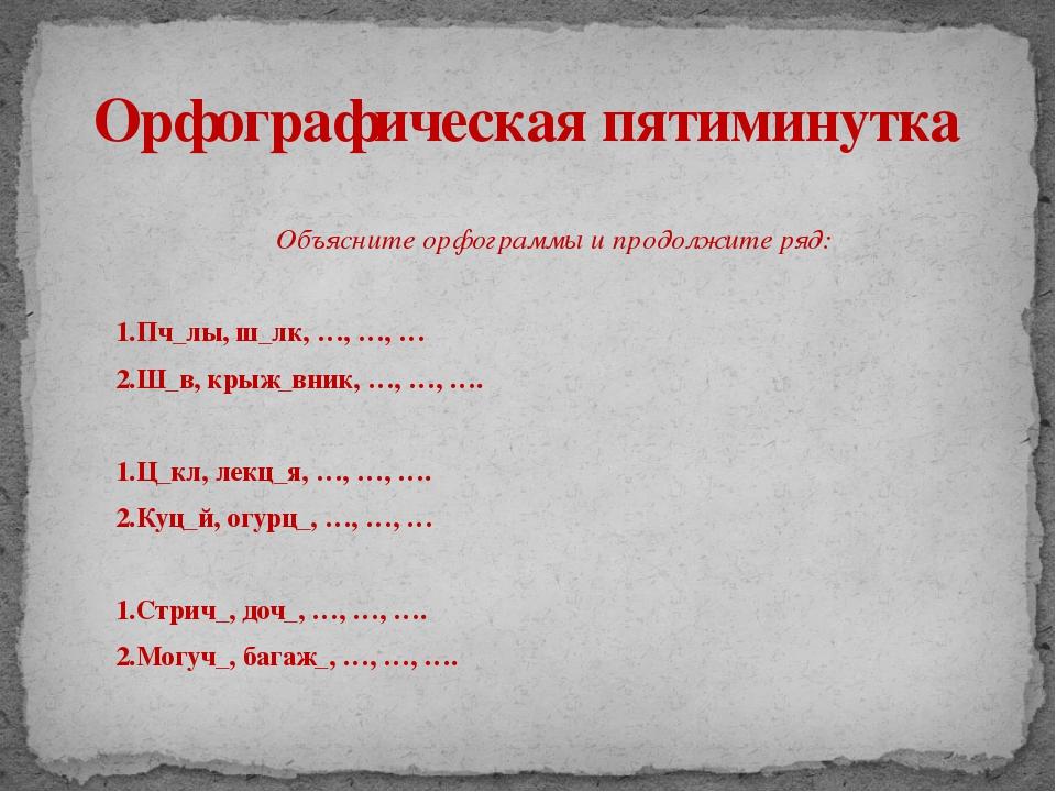 Объясните орфограммы и продолжите ряд: 1.Пч_лы, ш_лк, …, …, … 2.Ш_в, крыж_вни...