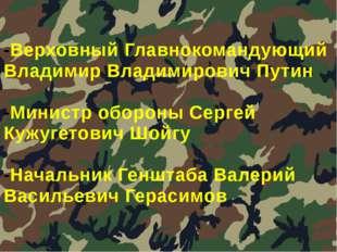 -Верховный Главнокомандующий Владимир Владимирович Путин -Министр обороны Сер