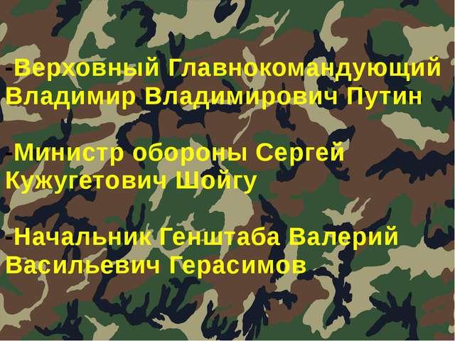 -Верховный Главнокомандующий Владимир Владимирович Путин -Министр обороны Сер...