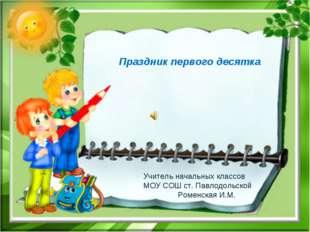 Праздник первого десятка Учитель начальных классов МОУ СОШ ст. Павлодольской