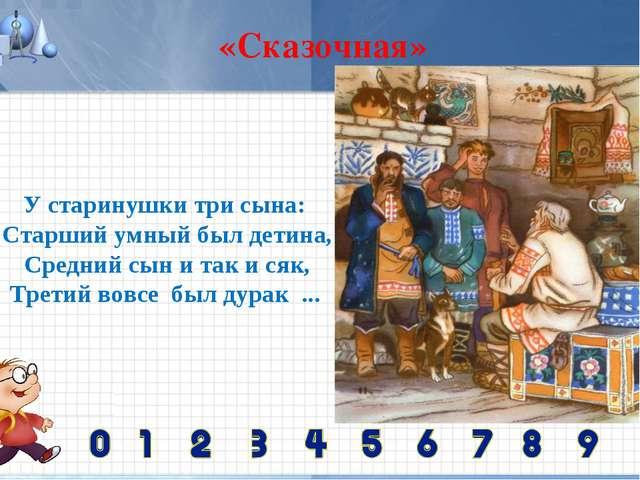 «Сказочная» У старинушкитрисына: Старший умныйбыл детина, Среднийсын и та...