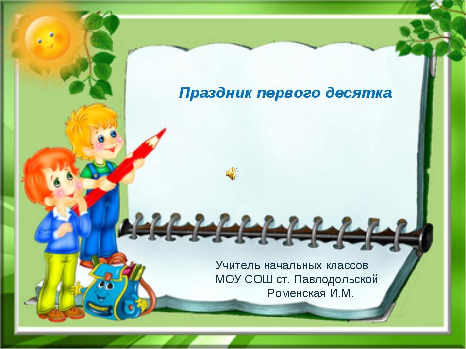 Праздник первого десятка Учитель начальных классов МОУ СОШ ст. Павлодольской...