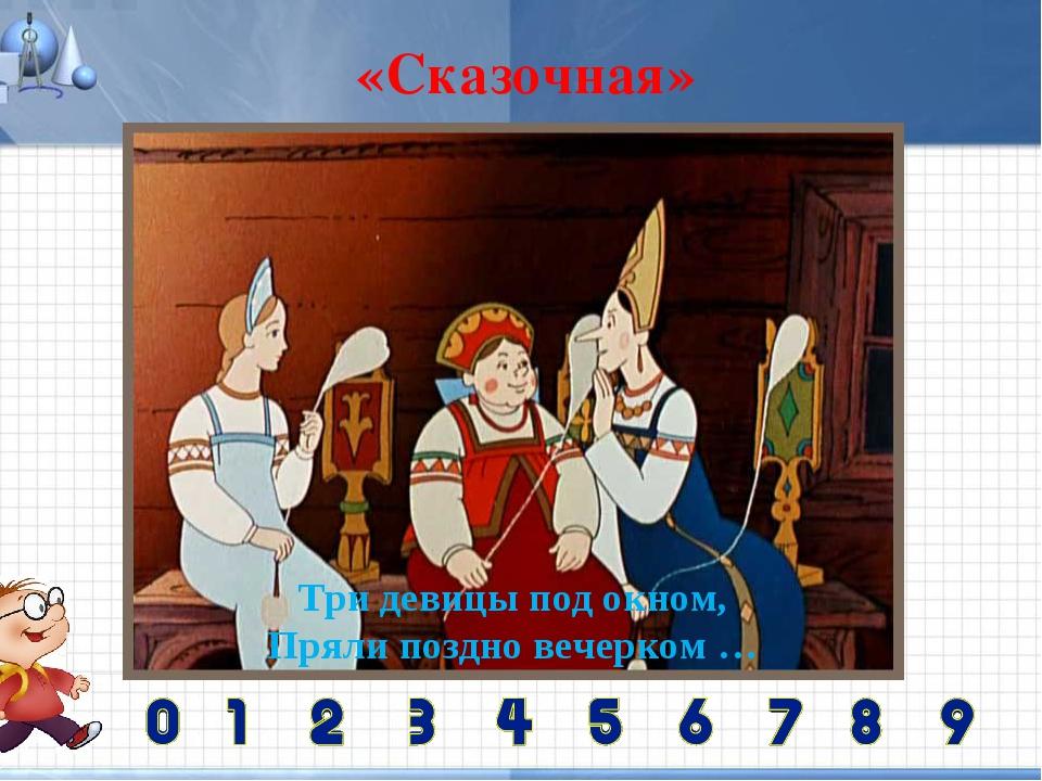 «Сказочная» Три девицы под окном, Пряли поздно вечерком …