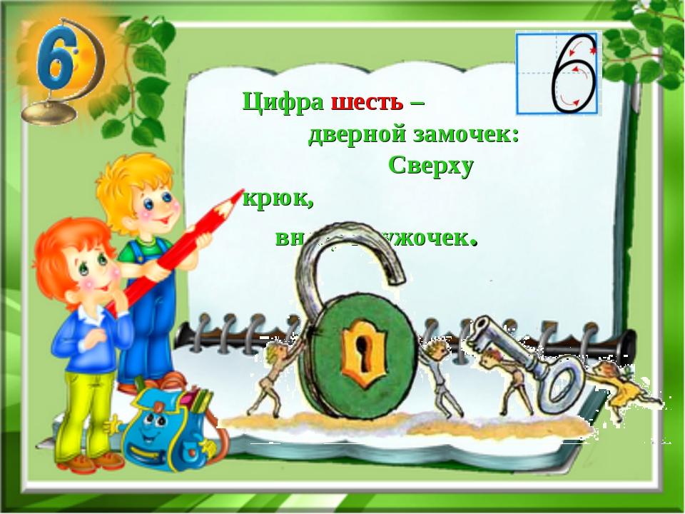 Цифра шесть – дверной замочек: Сверху крюк, внизу кружочек.