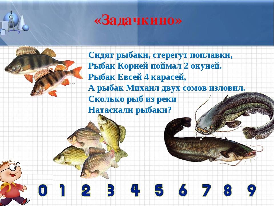 «Задачкино» Сидят рыбаки, стерегут поплавки, Рыбак Корней поймал 2 окуней. Ры...