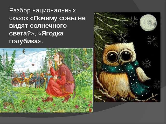 Разбор национальных сказок «Почему совы не видят солнечного света?», «Ягодка...