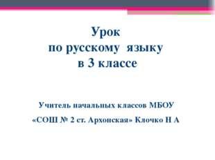 Урок по русскому языку в 3 классе Учитель начальных классов МБОУ «СОШ № 2 ст.