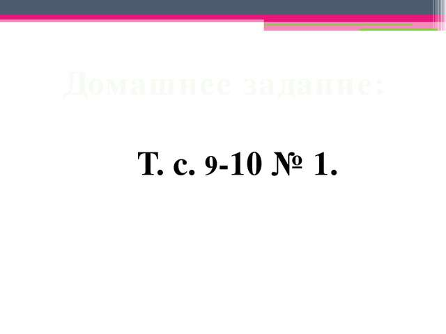 Домашнее задание: Т. с. 9-10 № 1.