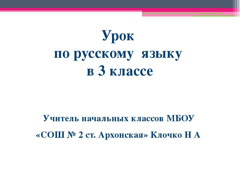 Урок по русскому языку в 3 классе Учитель начальных классов МБОУ «СОШ № 2 ст....
