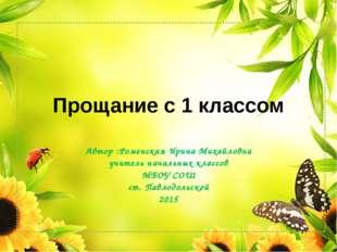 Прощание с 1 классом Автор :Роменская Ирина Михайловна учитель начальных клас
