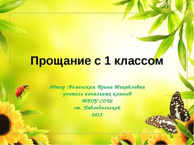 Прощание с 1 классом Автор :Роменская Ирина Михайловна учитель начальных клас...