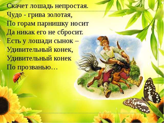 Скачет лошадь непростая. Чудо - грива золотая, По горам парнишку носит Да н...