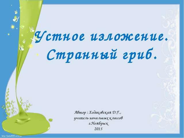 Устное изложение. Странный гриб. Автор : Ходаковская Д.Г., учитель начальных...