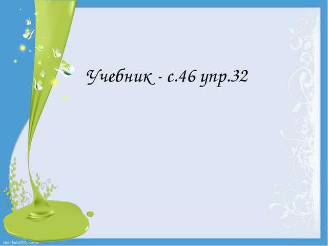 Учебник - с.46 упр.32 http://linda6035.ucoz.ru/
