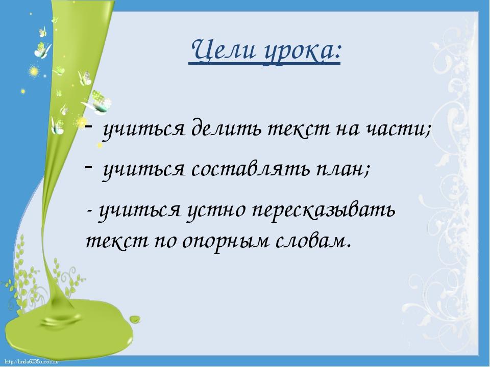 Цели урока: учиться делить текст на части; учиться составлять план; - учиться...