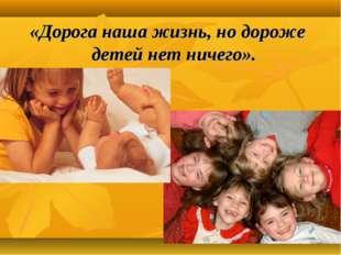 «Дорога наша жизнь, но дороже детей нет ничего».