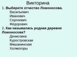 Викторина 1. Выберите отчество Ломоносова. Васильевич Иванович Сергеевич