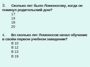 3.Сколько лет было Ломоносову, когда он покинул родительский дом? 17 18 1
