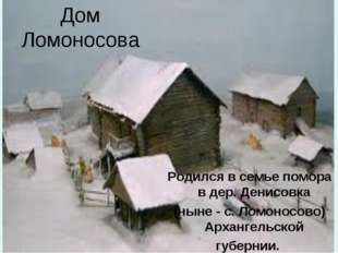 Дом Ломоносова Родился в семье помора в дер. Денисовка (ныне - с. Ломоносово)