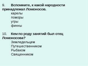 9.Вспомните, к какой народности принадлежал Ломоносов. карелы поморы угры