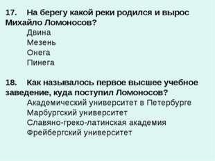 17.На берегу какой реки родился и вырос Михайло Ломоносов? Двина Мезень О