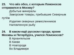 23.Что вёз обоз, с которым Ломоносов отправился в Москву? Добытые минералы
