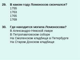 29. В каком году Ломоносов скончался? 1755 1763 1765 1769  30.Где нахо
