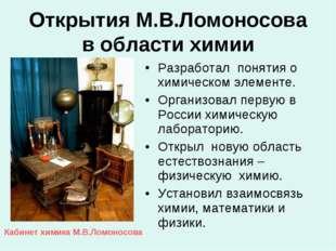 Открытия М.В.Ломоносова в области химии Разработал понятия о химическом элеме
