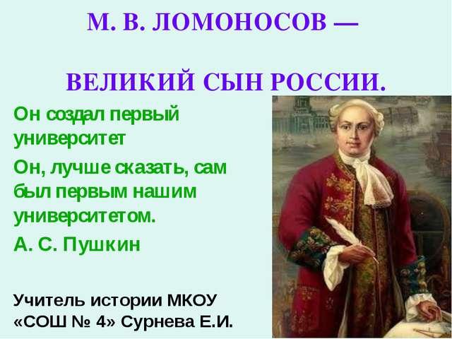М. В. ЛОМОНОСОВ — ВЕЛИКИЙ СЫН РОССИИ. Он создал первый университет Он, лучше...