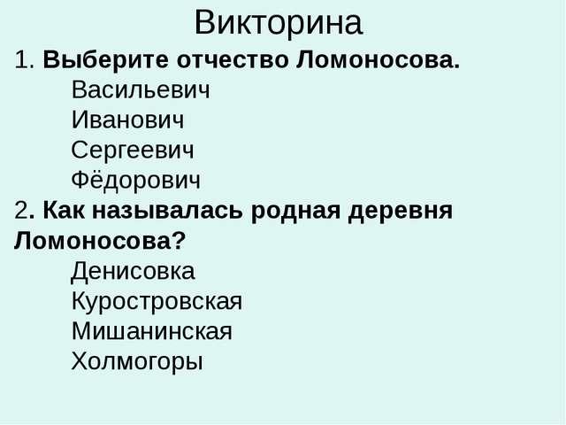 Викторина 1. Выберите отчество Ломоносова. Васильевич Иванович Сергеевич...
