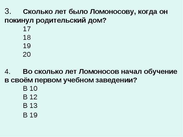 3.Сколько лет было Ломоносову, когда он покинул родительский дом? 17 18 1...