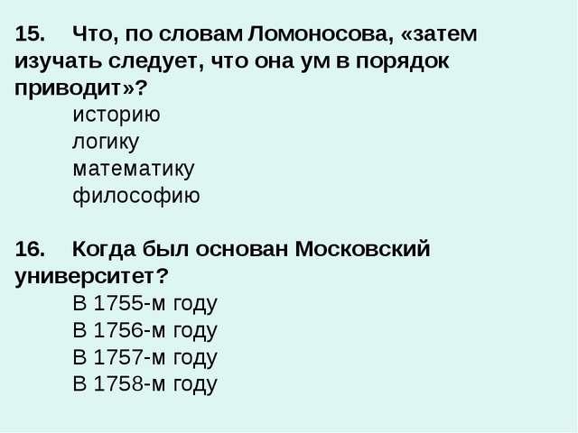15.Что, по словам Ломоносова, «затем изучать следует, что она ум в порядок п...