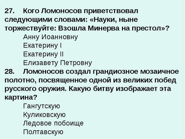 27.Кого Ломоносов приветствовал следующими словами: «Науки, ныне торжествуйт...