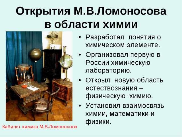 Открытия М.В.Ломоносова в области химии Разработал понятия о химическом элеме...