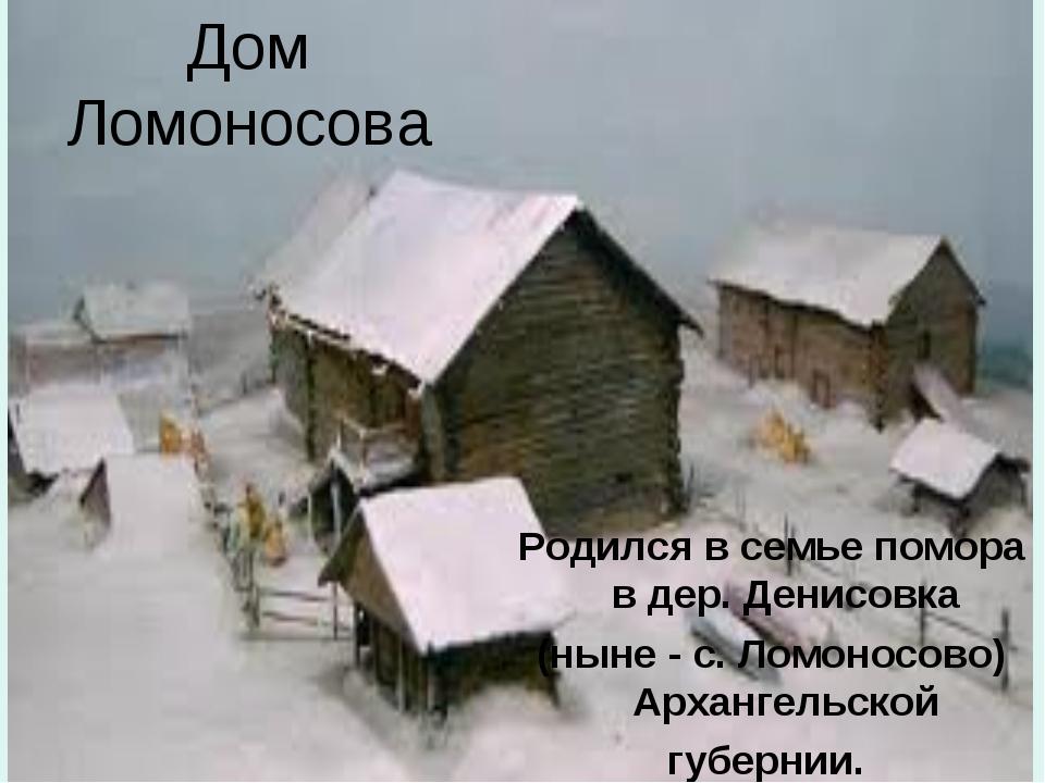 Дом Ломоносова Родился в семье помора в дер. Денисовка (ныне - с. Ломоносово)...