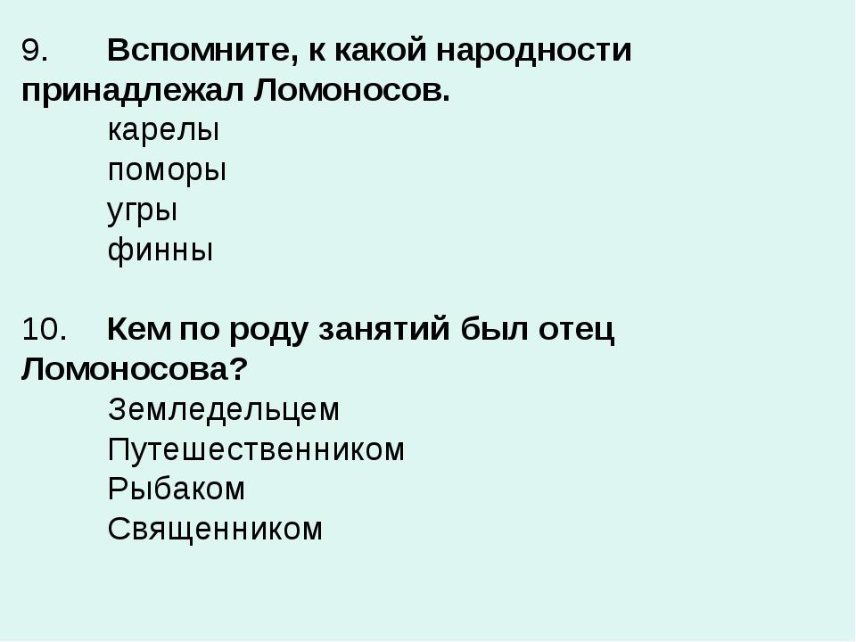 9.Вспомните, к какой народности принадлежал Ломоносов. карелы поморы угры...