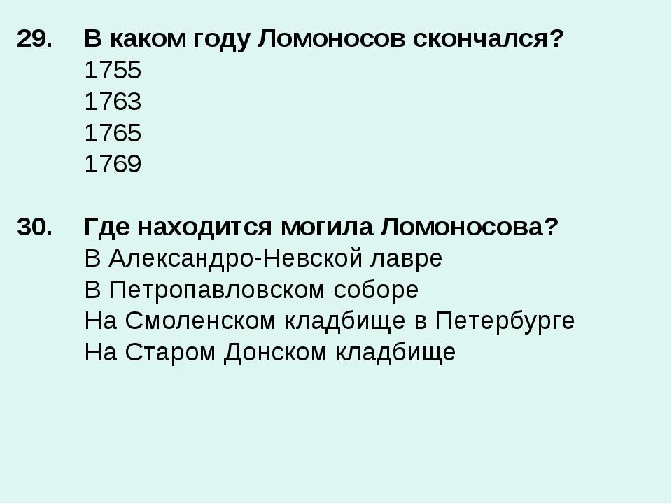 29. В каком году Ломоносов скончался? 1755 1763 1765 1769  30.Где нахо...