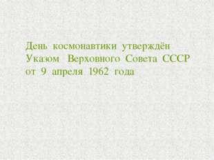 День космонавтики утверждён Указом Верховного Совета СССР от 9 апреля 1962 г