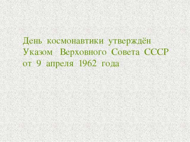 День космонавтики утверждён Указом Верховного Совета СССР от 9 апреля 1962 г...