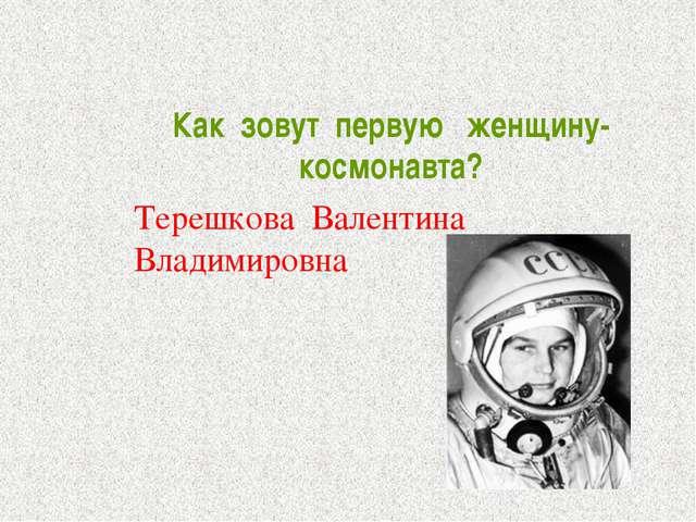 Как зовут первую женщину- космонавта? Терешкова Валентина Владимировна