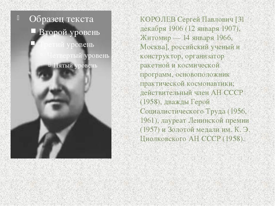 КОРОЛЕВ Сергей Павлович [31 декабря 1906 (12 января 1907), Житомир — 14 янва...