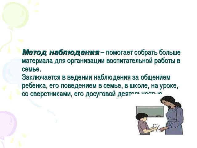 Метод наблюдения– помогает собрать больше материала для организации воспитат...